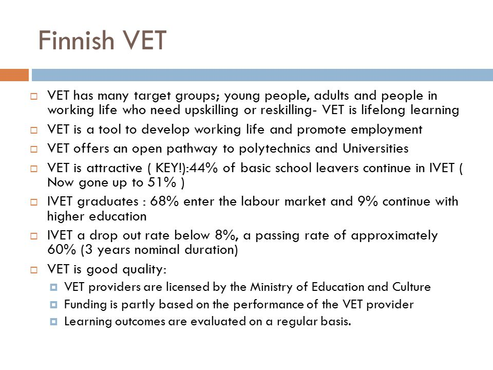 Finnish VET VET has many target groups; young people, adults and people in working life who need upskilling or reskilling- VET is lifelong learning.