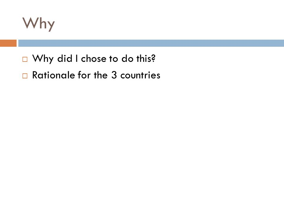 Why Why did I chose to do this Rationale for the 3 countries