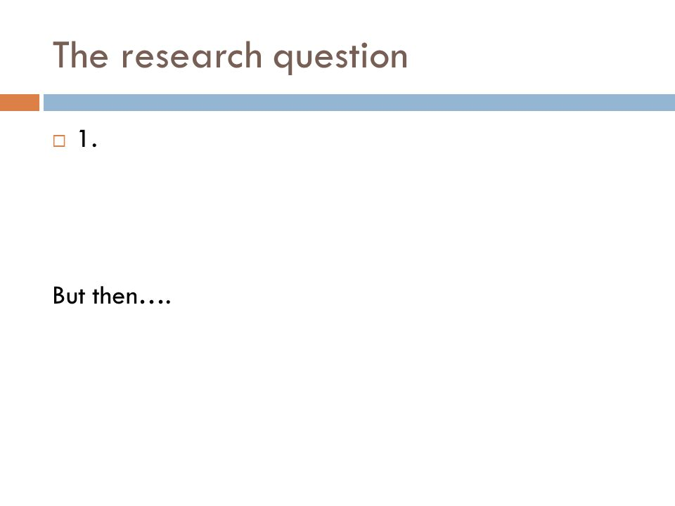 The research question 1. But then….