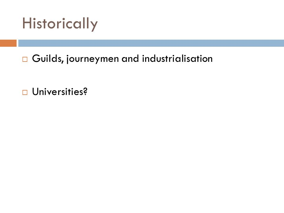 Historically Guilds, journeymen and industrialisation Universities