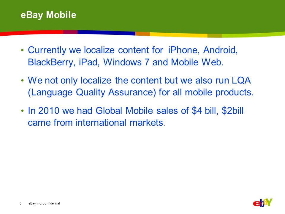 eBay Mobile Currently we localize content for iPhone, Android, BlackBerry, iPad, Windows 7 and Mobile Web.