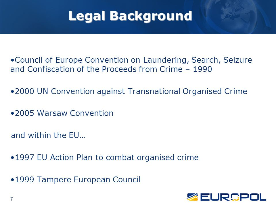 Legal Background Council of Europe Convention on Laundering, Search, Seizure and Confiscation of the Proceeds from Crime – 1990.