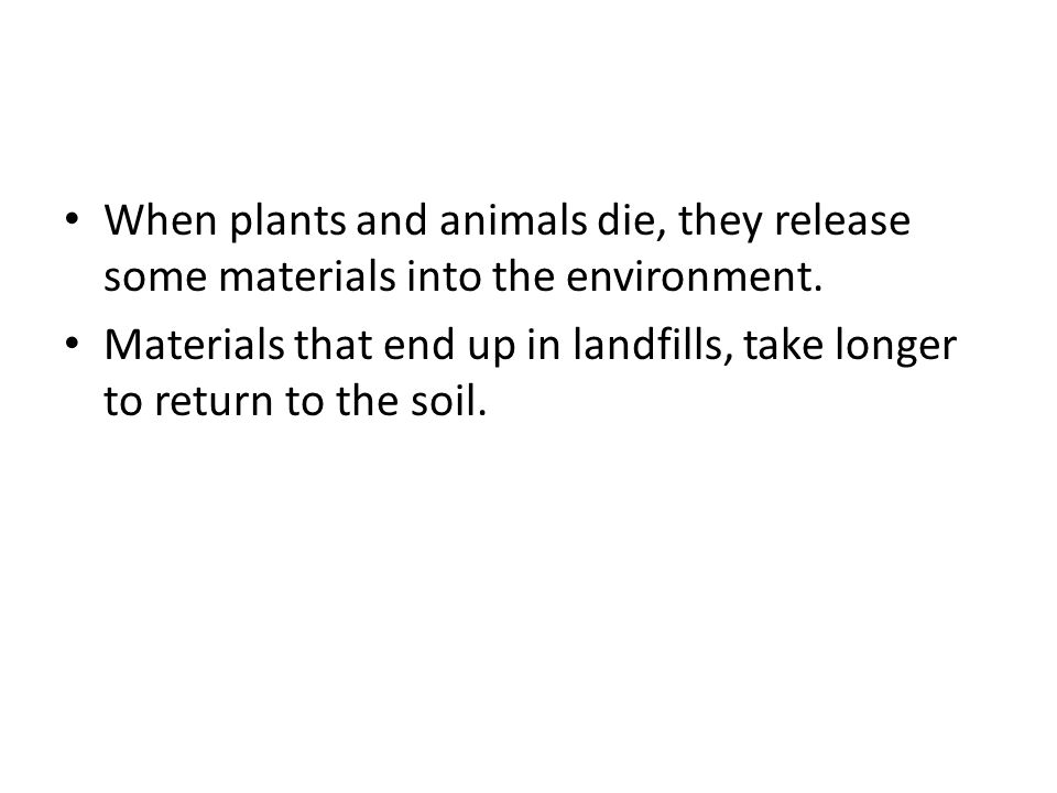 When plants and animals die, they release some materials into the environment.