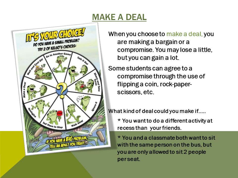 Make a deal When you choose to make a deal, you are making a bargain or a compromise. You may lose a little, but you can gain a lot.