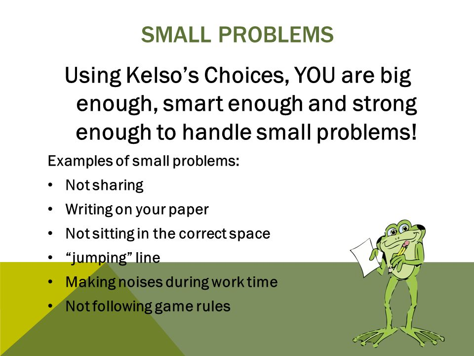 Small problems Using Kelso's Choices, YOU are big enough, smart enough and strong enough to handle small problems!