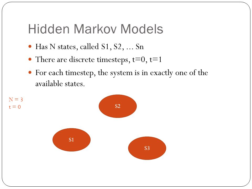 Hidden Markov Models Has N states, called S1, S2, ... Sn