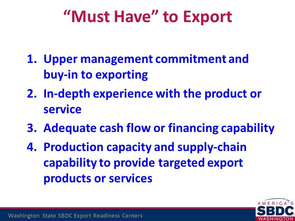 Must Have to Export Upper management commitment and buy-in to exporting. In-depth experience with the product or service.