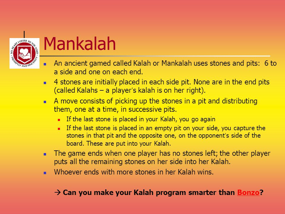 Mankalah An ancient gamed called Kalah or Mankalah uses stones and pits: 6 to a side and one on each end.