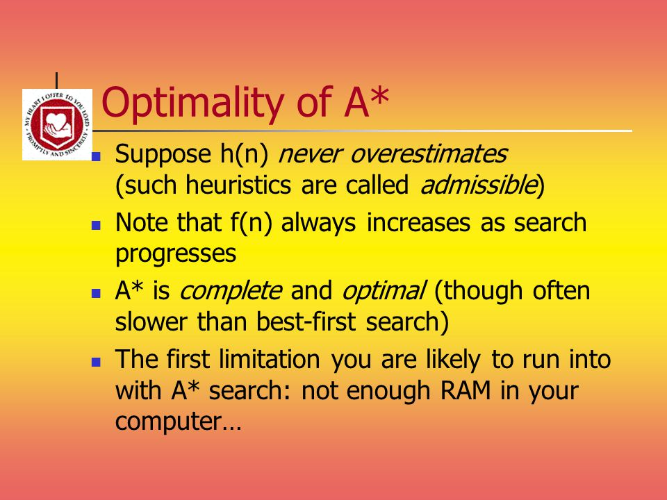Optimality of A* Suppose h(n) never overestimates (such heuristics are called admissible) Note that f(n) always increases as search progresses.