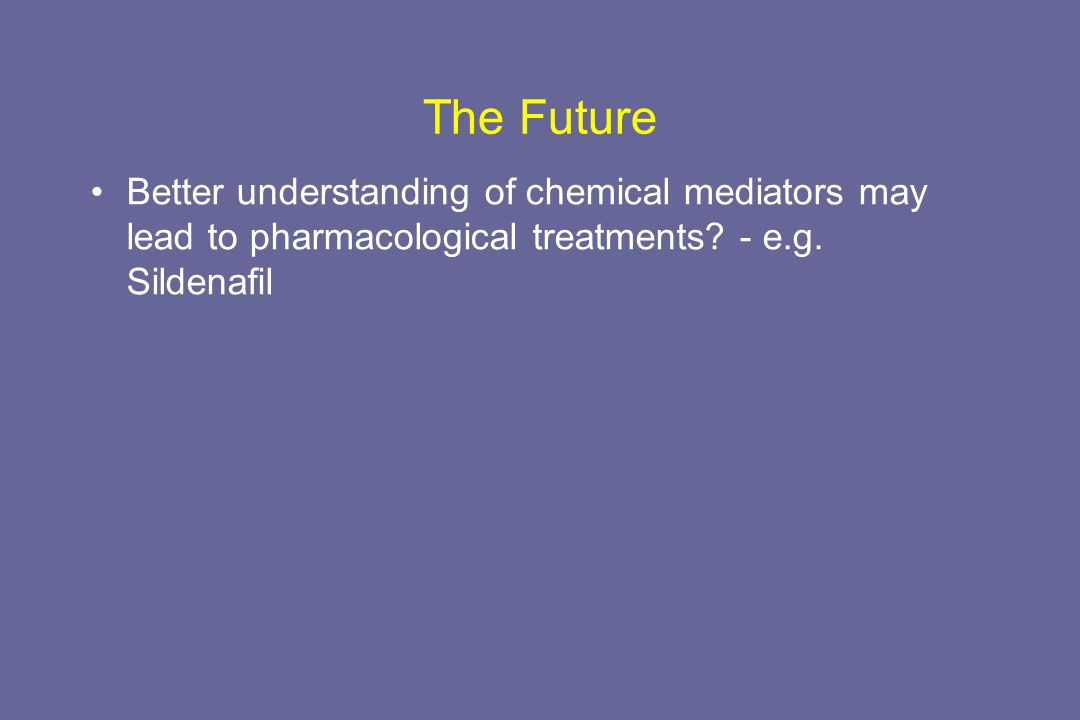 The Future Better understanding of chemical mediators may lead to pharmacological treatments - e.g. Sildenafil.