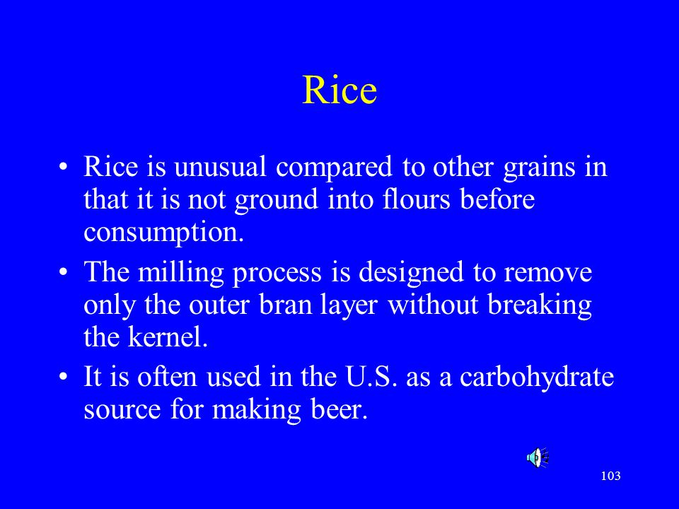 Rice Rice is unusual compared to other grains in that it is not ground into flours before consumption.