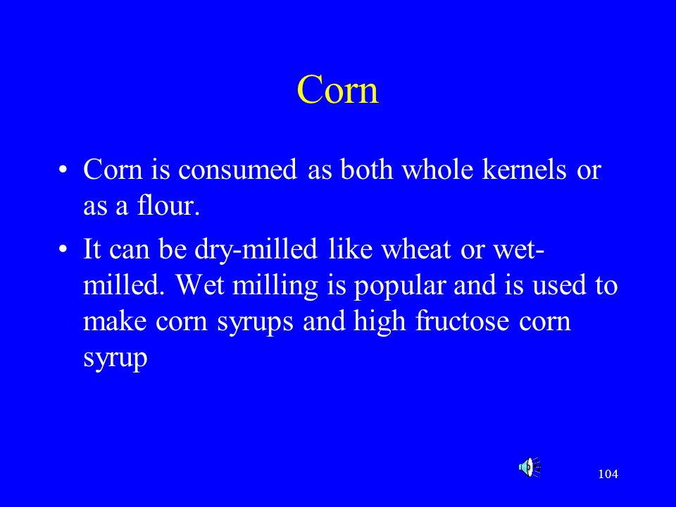 Corn Corn is consumed as both whole kernels or as a flour.