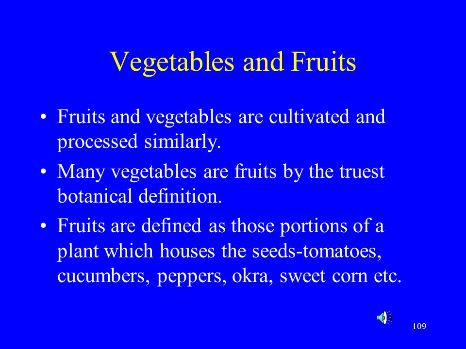Vegetables and Fruits Fruits and vegetables are cultivated and processed similarly. Many vegetables are fruits by the truest botanical definition.