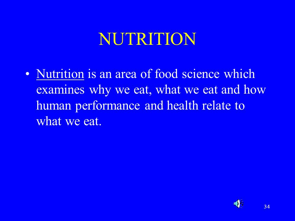 NUTRITION Nutrition is an area of food science which examines why we eat, what we eat and how human performance and health relate to what we eat.