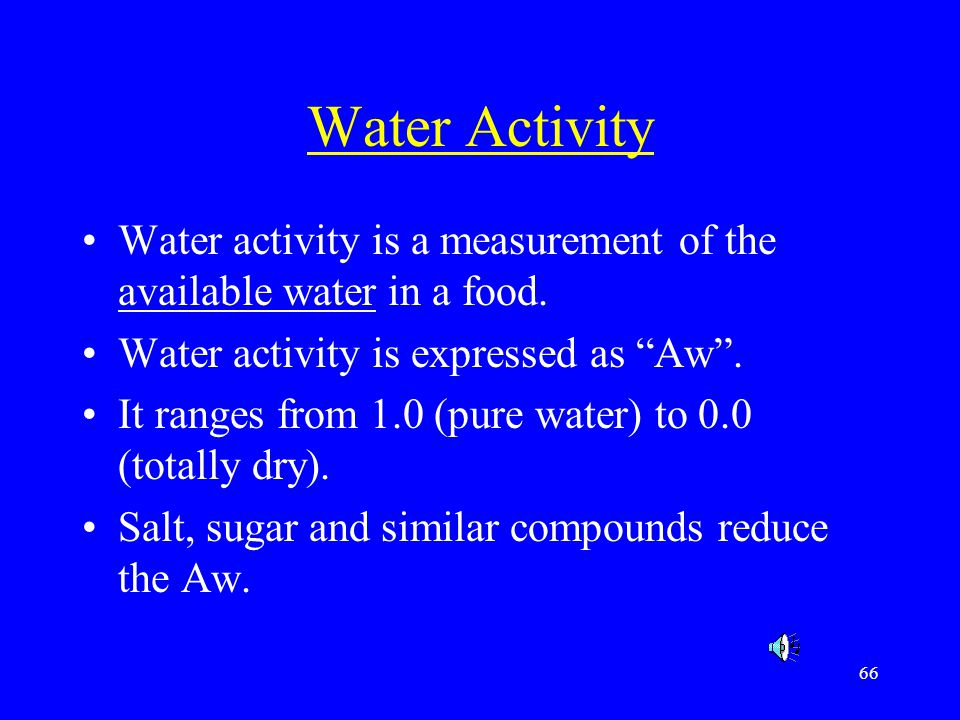 Water Activity Water activity is a measurement of the available water in a food. Water activity is expressed as Aw .