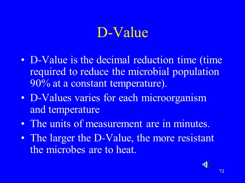 D-Value D-Value is the decimal reduction time (time required to reduce the microbial population 90% at a constant temperature).