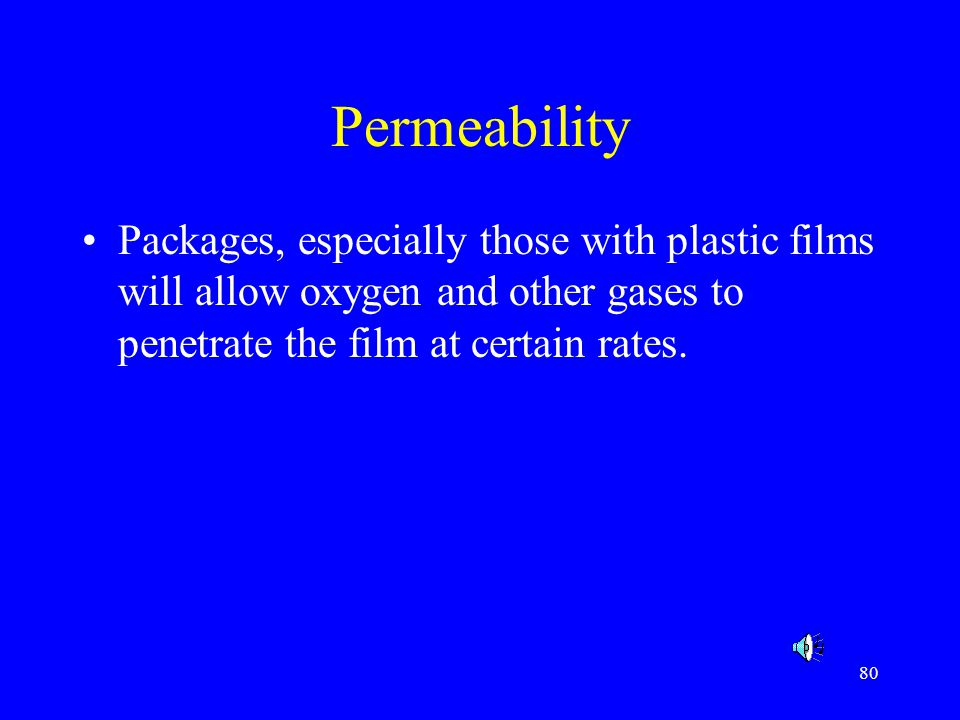 Permeability Packages, especially those with plastic films will allow oxygen and other gases to penetrate the film at certain rates.
