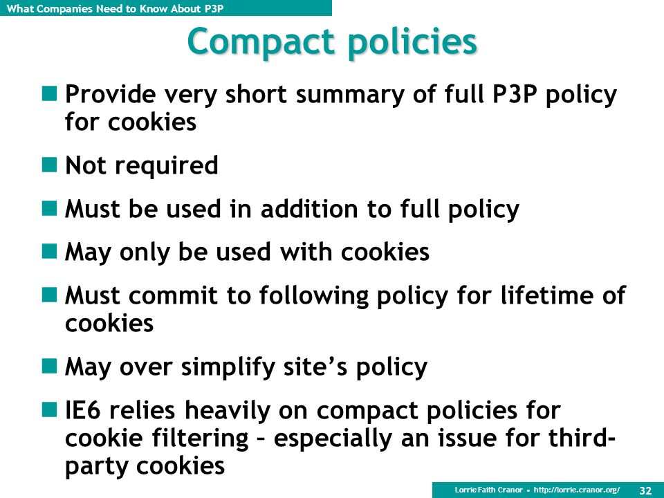 Compact policies Provide very short summary of full P3P policy for cookies. Not required. Must be used in addition to full policy.