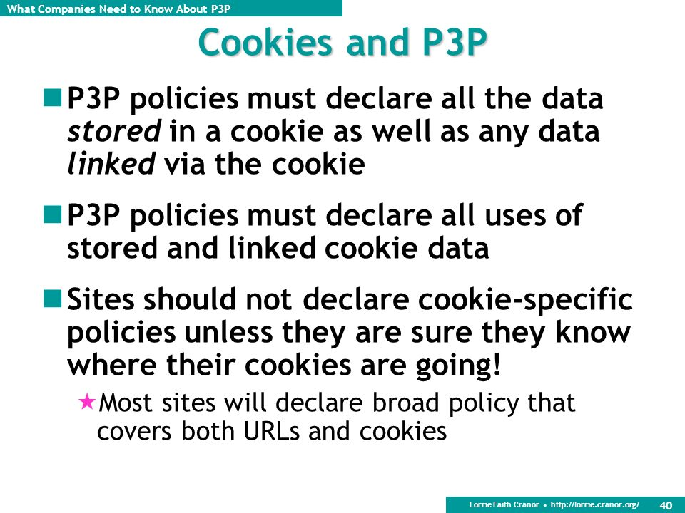 Cookies and P3P P3P policies must declare all the data stored in a cookie as well as any data linked via the cookie.