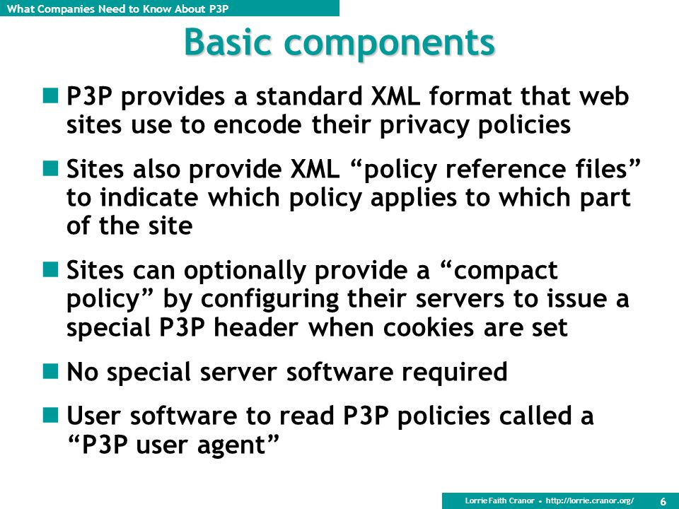 Basic components P3P provides a standard XML format that web sites use to encode their privacy policies.