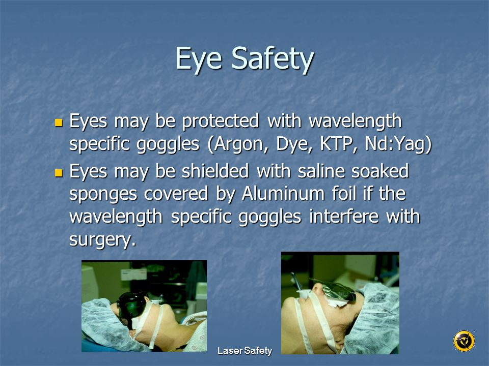 Eye Safety Eyes may be protected with wavelength specific goggles (Argon, Dye, KTP, Nd:Yag)