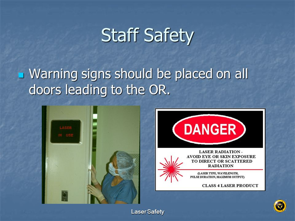 Staff Safety Warning signs should be placed on all doors leading to the OR. Laser Safety