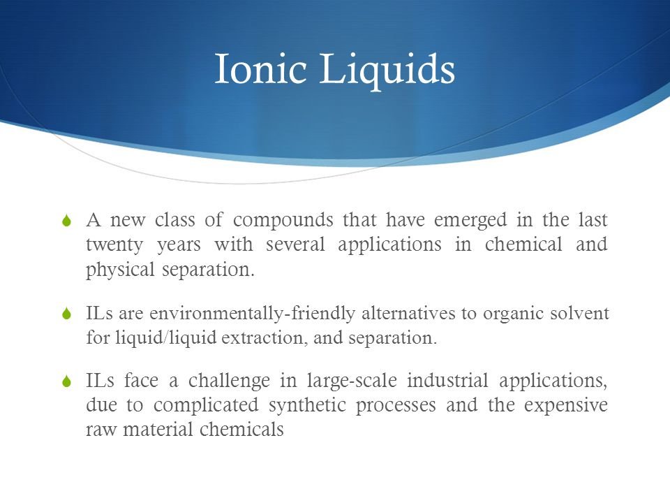 Ionic Liquids A new class of compounds that have emerged in the last twenty years with several applications in chemical and physical separation.