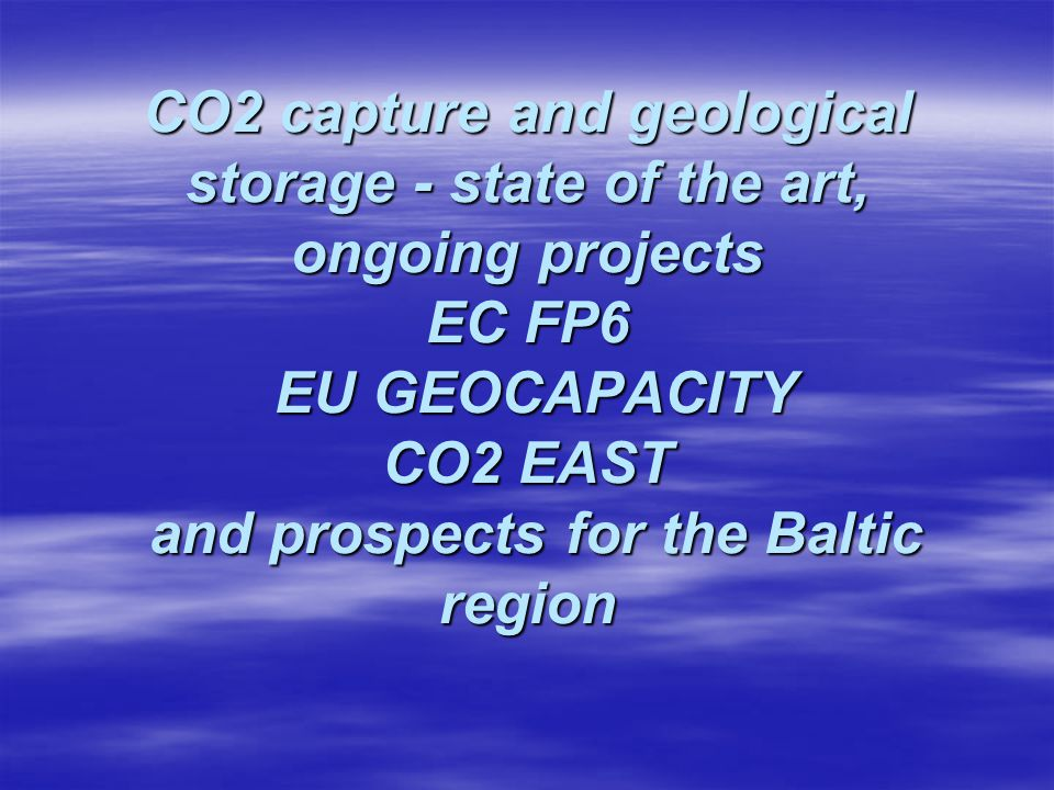 CO2 capture and geological storage - state of the art, ongoing projects EC FP6 EU GEOCAPACITY CO2 EAST and prospects for the Baltic region