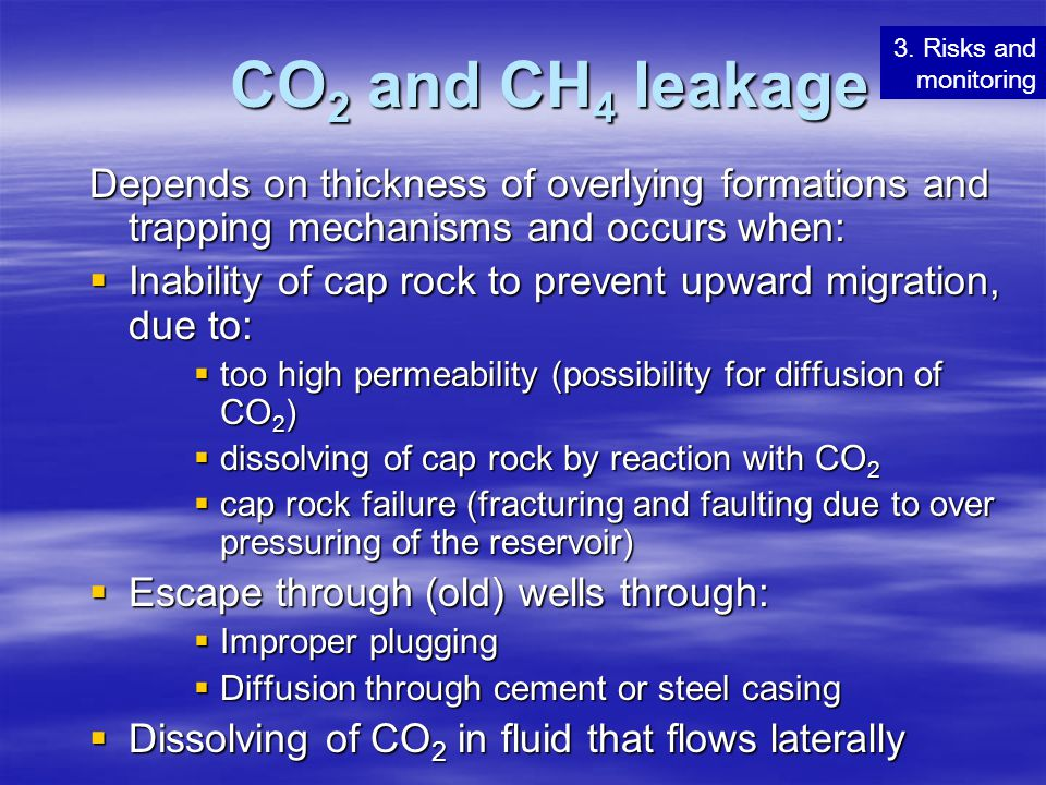 CO2 and CH4 leakage 3. Risks and monitoring. Depends on thickness of overlying formations and trapping mechanisms and occurs when:
