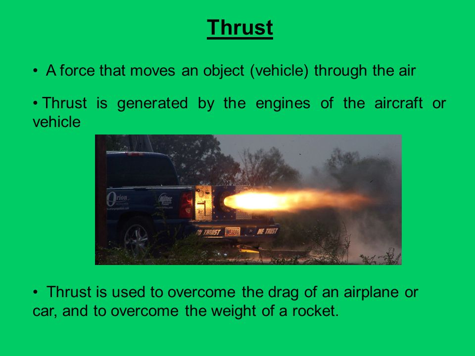 Thrust A force that moves an object (vehicle) through the air