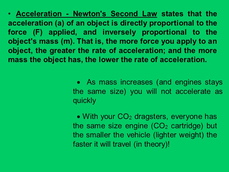 Acceleration - Newton s Second Law states that the acceleration (a) of an object is directly proportional to the force (F) applied, and inversely proportional to the object s mass (m). That is, the more force you apply to an object, the greater the rate of acceleration; and the more mass the object has, the lower the rate of acceleration.