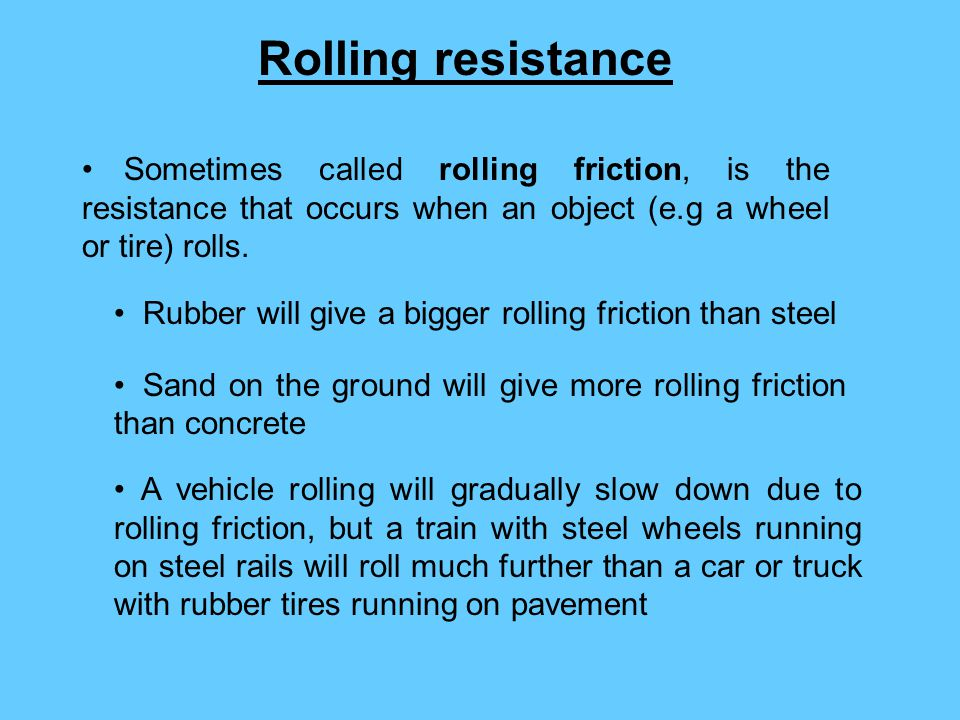 Rolling resistance Sometimes called rolling friction, is the resistance that occurs when an object (e.g a wheel or tire) rolls.