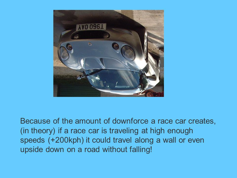 Because of the amount of downforce a race car creates, (in theory) if a race car is traveling at high enough speeds (+200kph) it could travel along a wall or even upside down on a road without falling!