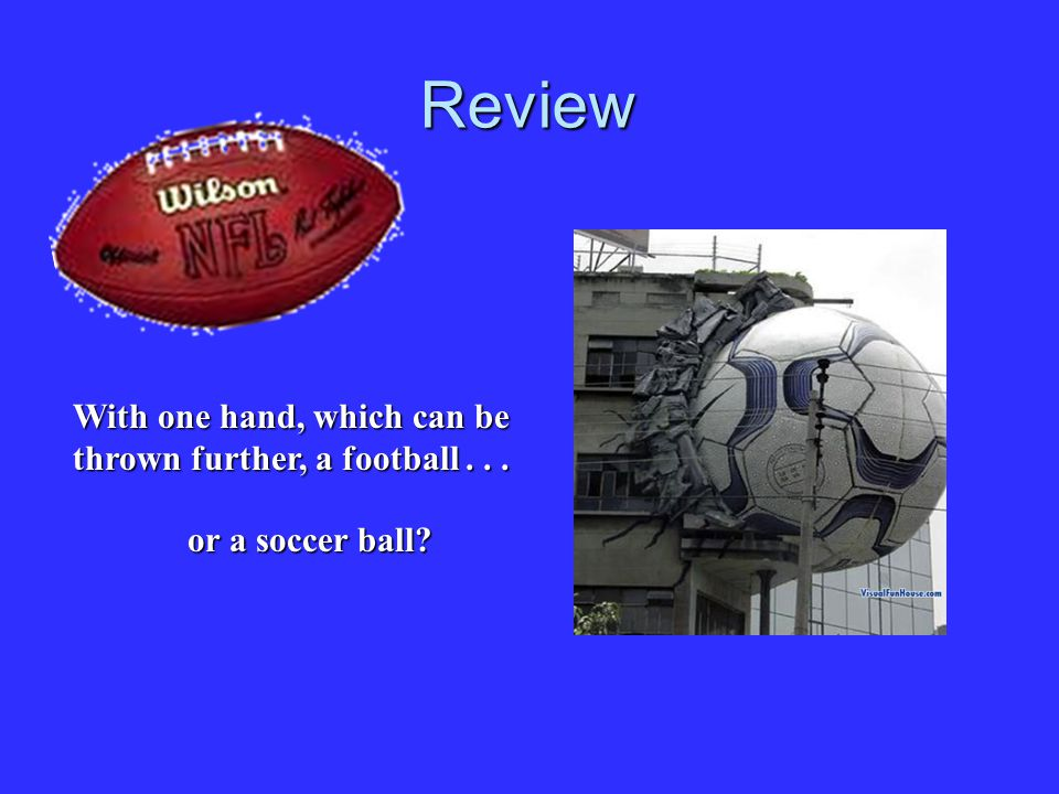 Review With one hand, which can be thrown further, a football . . .