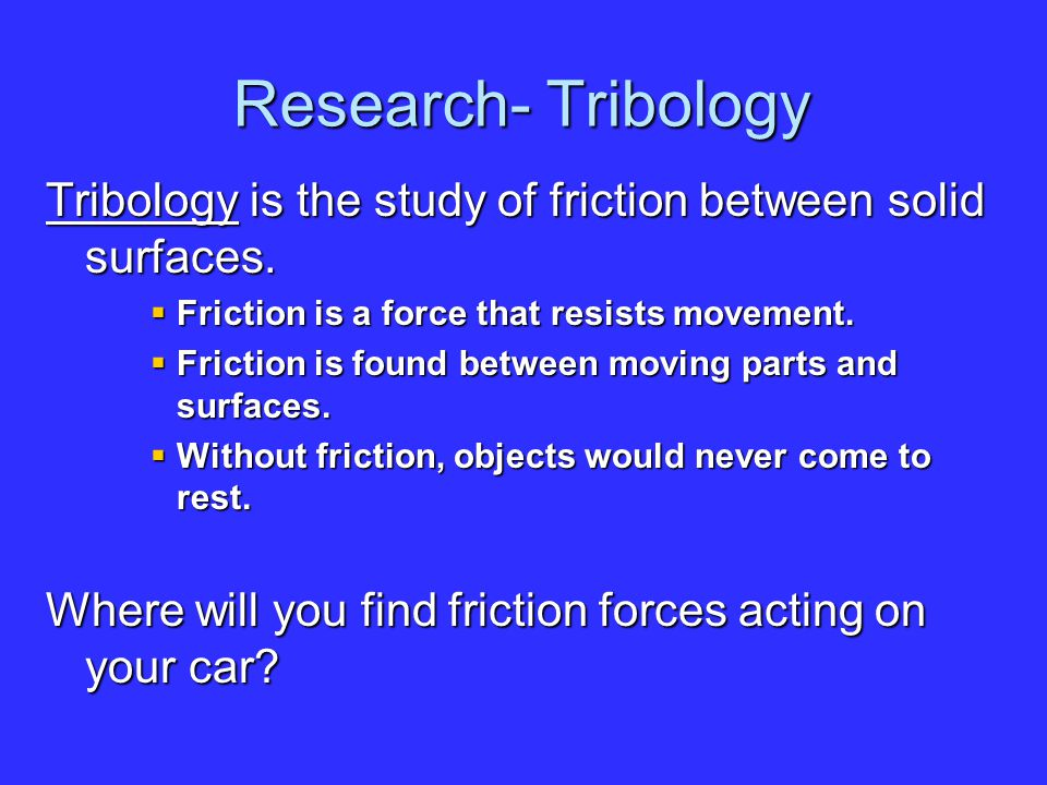 Research- Tribology Tribology is the study of friction between solid surfaces. Friction is a force that resists movement.