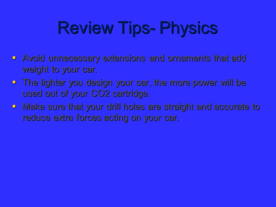 Review Tips- Physics Avoid unnecessary extensions and ornaments that add weight to your car.