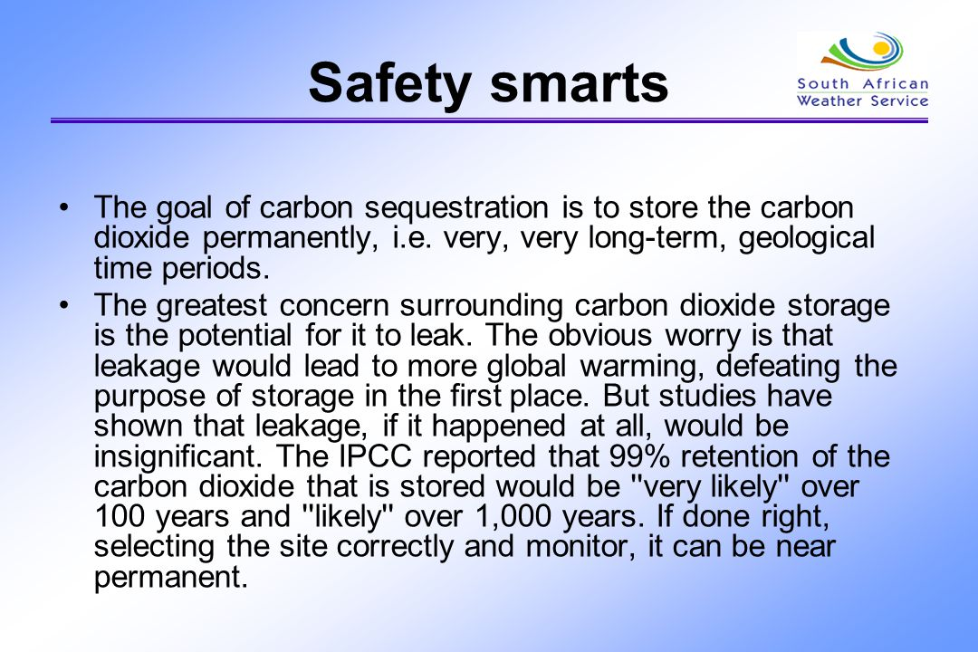 Safety smarts The goal of carbon sequestration is to store the carbon dioxide permanently, i.e. very, very long-term, geological time periods.