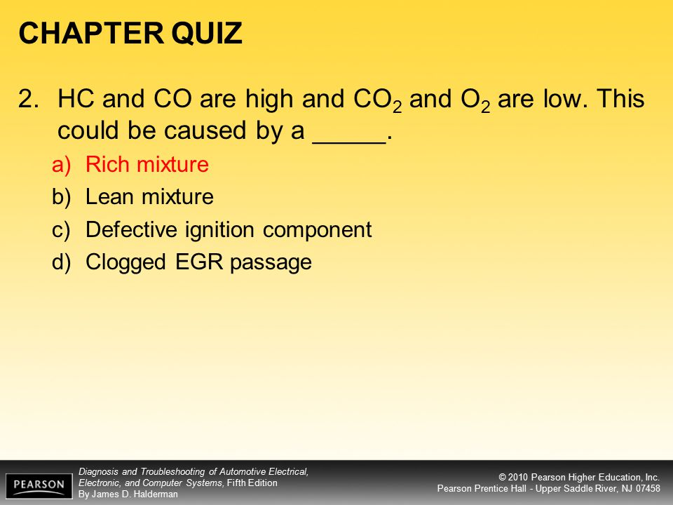 CHAPTER QUIZ 2. HC and CO are high and CO2 and O2 are low. This could be caused by a _____. Rich mixture.
