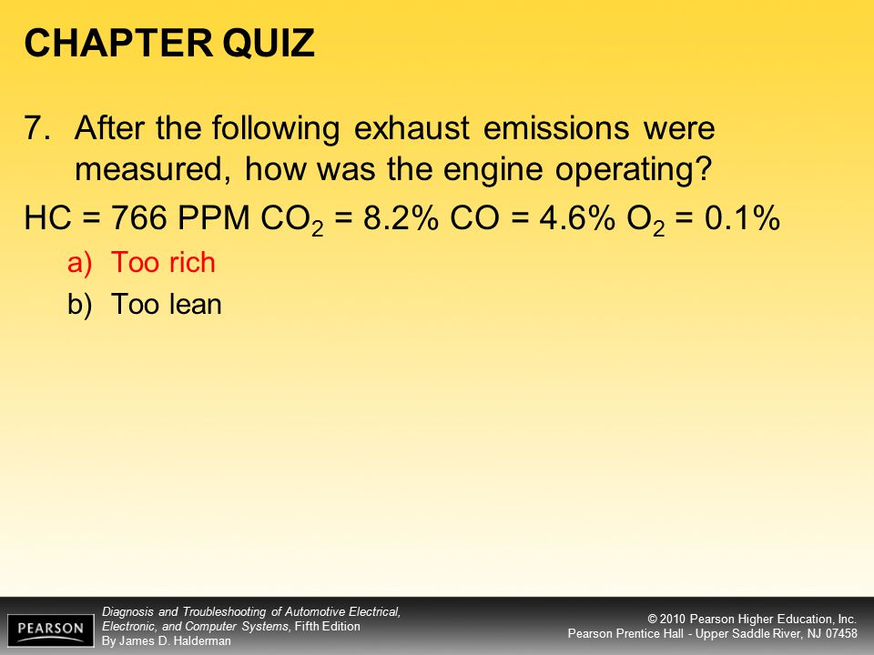 CHAPTER QUIZ 7. After the following exhaust emissions were measured, how was the engine operating HC = 766 PPM CO2 = 8.2% CO = 4.6% O2 = 0.1%