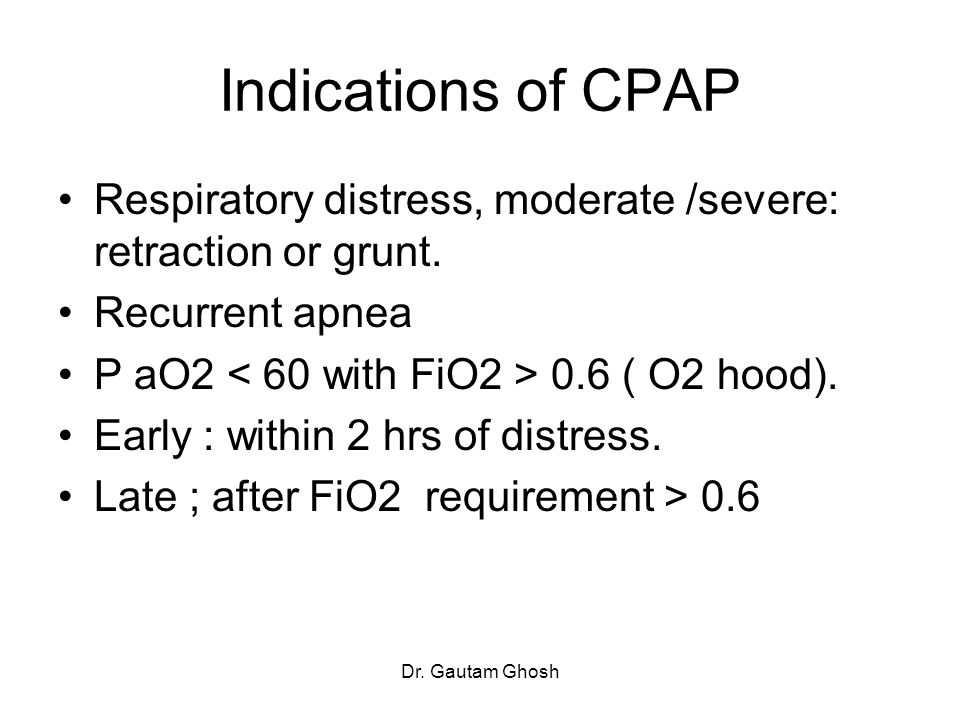 Indications of CPAP Respiratory distress, moderate /severe: retraction or grunt. Recurrent apnea. P aO2 < 60 with FiO2 > 0.6 ( O2 hood).