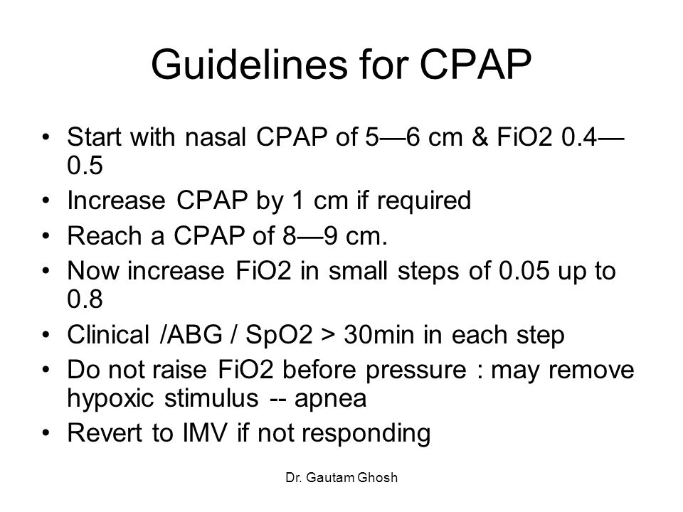 Guidelines for CPAP Start with nasal CPAP of 5—6 cm & FiO2 0.4—0.5