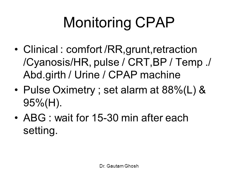 Monitoring CPAP Clinical : comfort /RR,grunt,retraction /Cyanosis/HR, pulse / CRT,BP / Temp ./ Abd.girth / Urine / CPAP machine.
