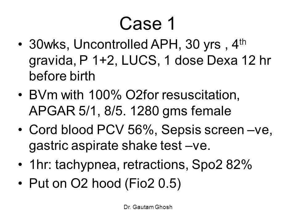 Case 1 30wks, Uncontrolled APH, 30 yrs , 4th gravida, P 1+2, LUCS, 1 dose Dexa 12 hr before birth.
