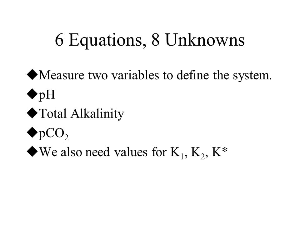 6 Equations, 8 Unknowns Measure two variables to define the system. pH