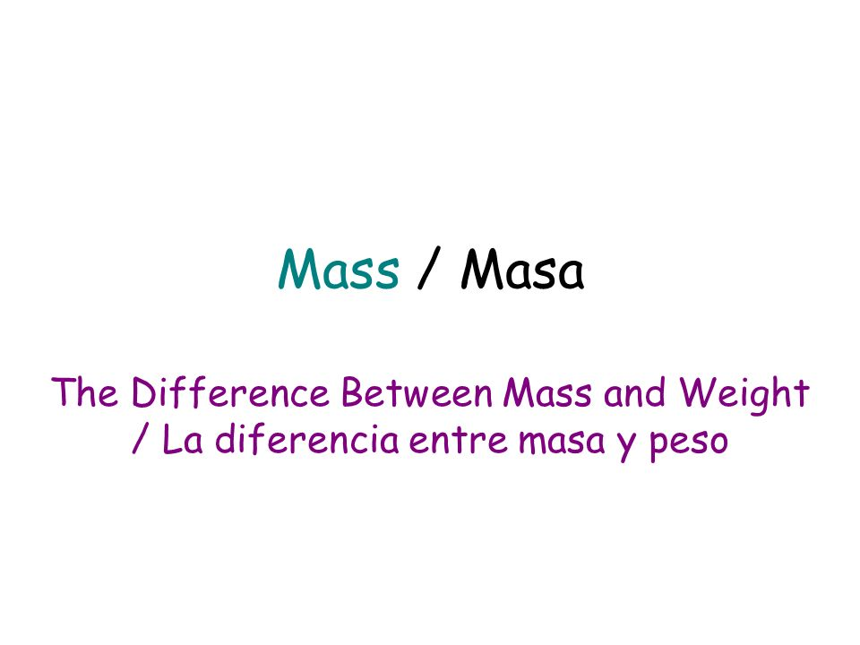 Mass / Masa The Difference Between Mass and Weight / La diferencia entre masa y peso