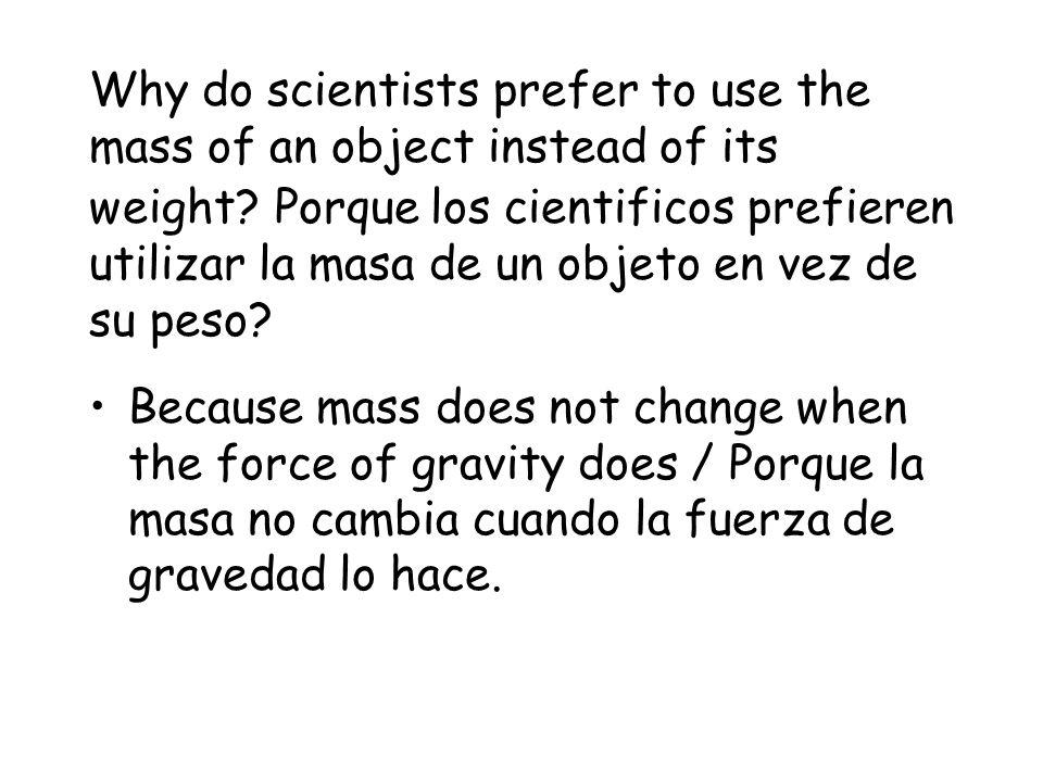 Why do scientists prefer to use the mass of an object instead of its weight Porque los cientificos prefieren utilizar la masa de un objeto en vez de su peso