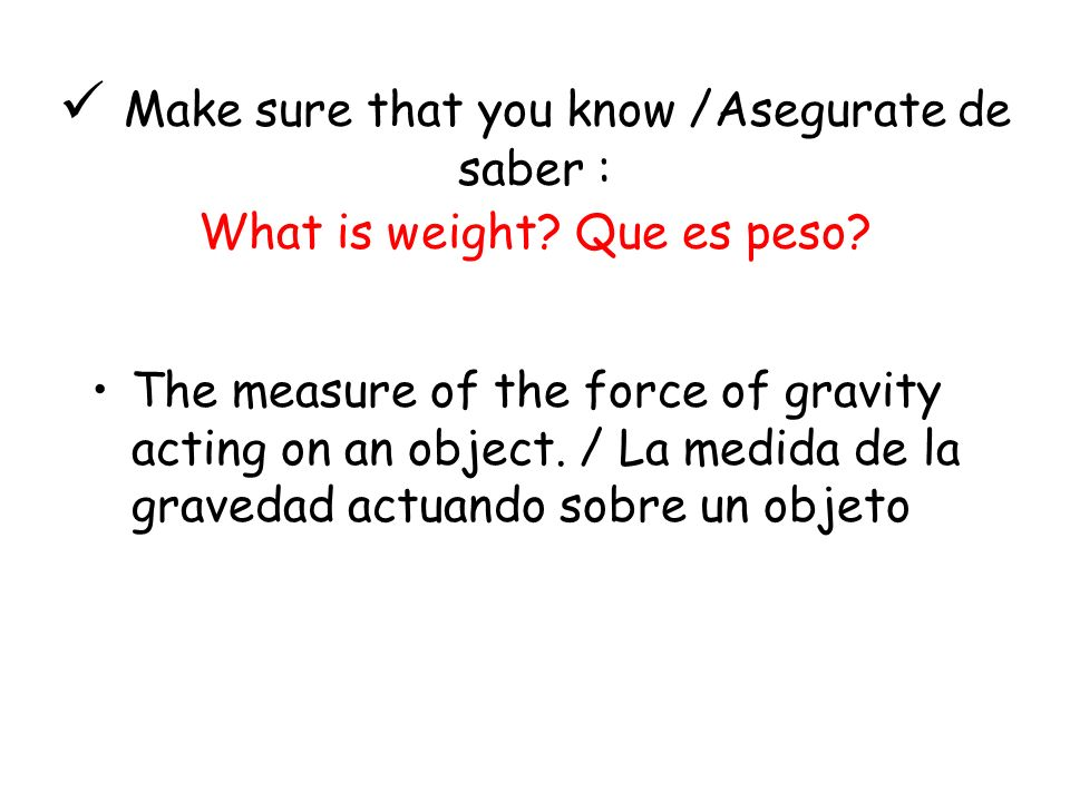  Make sure that you know /Asegurate de saber : What is weight