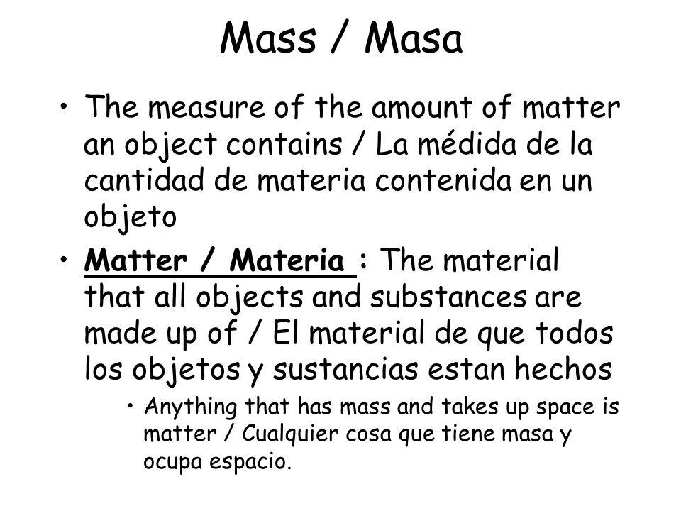 Mass / Masa The measure of the amount of matter an object contains / La médida de la cantidad de materia contenida en un objeto.