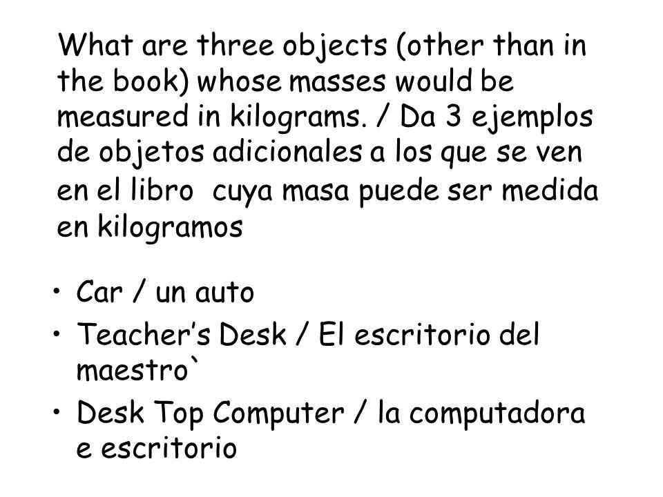 What are three objects (other than in the book) whose masses would be measured in kilograms. / Da 3 ejemplos de objetos adicionales a los que se ven en el libro cuya masa puede ser medida en kilogramos