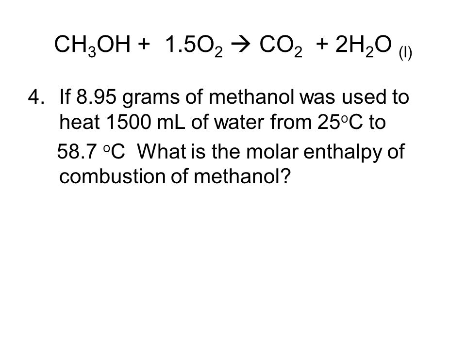 CH3OH + 1.5O2  CO2 + 2H2O (l) If 8.95 grams of methanol was used to heat 1500 mL of water from 25oC to.